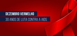 Dezembro Vermelho 30 anos de luta contra a Aids